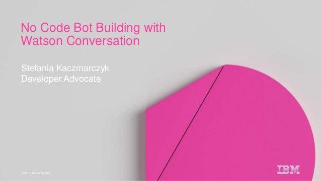 © 2015 IBM Corporation Stefania Kaczmarczyk Developer Advocate No Code Bot Building with Watson Conversation