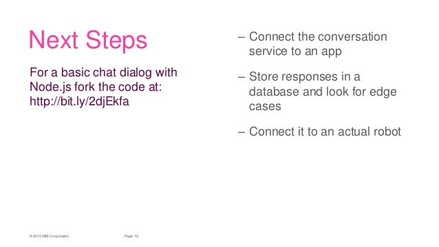 18Page© 2015 IBM Corporation Next Steps – Connect the conversation service to an app – Store responses in a database and l...