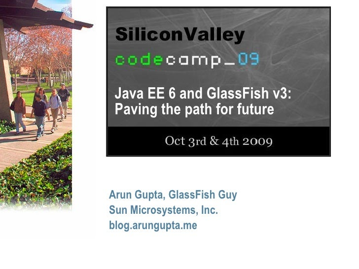 Java EE 6 and GlassFish v3:  Paving the path for future     Arun Gupta, GlassFish Guy Sun Microsystems, Inc. blog.arungupt...