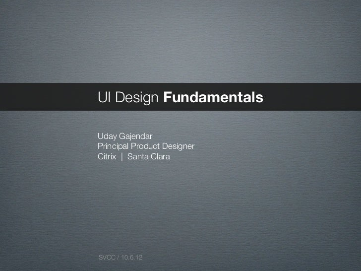 UI Design FundamentalsUday GajendarPrincipal Product DesignerCitrix   Santa ClaraSVCC / 10.6.12