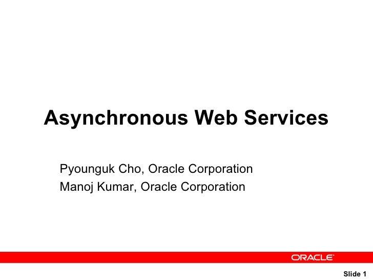 Asynchronous Web Services Pyounguk Cho, Oracle Corporation Manoj Kumar, Oracle Corporation
