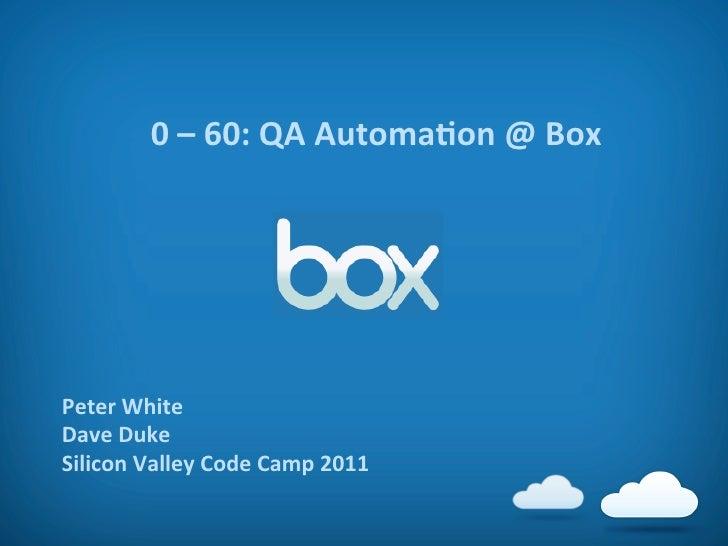 0 – 60: QA AutomaAon @ Box Peter White Dave Duke Silicon Valley Code Camp 2011