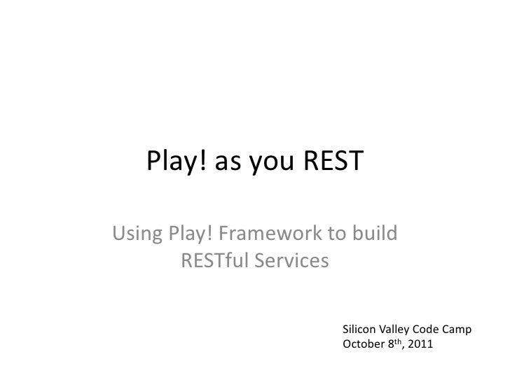 Play! as you REST<br />Using Play! Framework to build RESTful Services<br />Silicon Valley Code Camp<br />October 8th, 201...