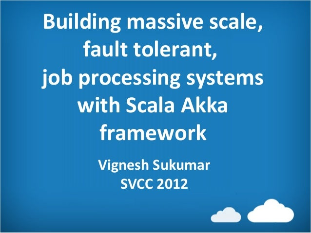 Building massive scale,    fault tolerant,job processing systems    with Scala Akka      framework     Vignesh Sukumar    ...