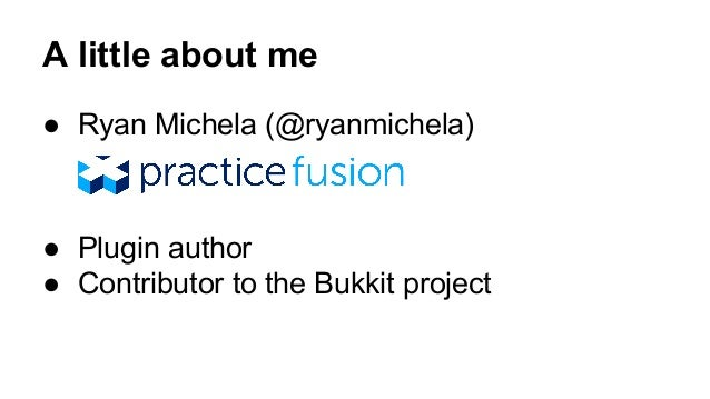 A little about me  ● Ryan Michela (@ryanmichela)  ● Plugin author  ● Contributor to the Bukkit project