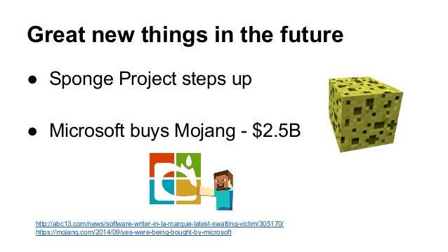 Reason 5: Unhappy developer  community  ● EULA changes  ● Terrible Mojang PR  ● Secretly selling the project