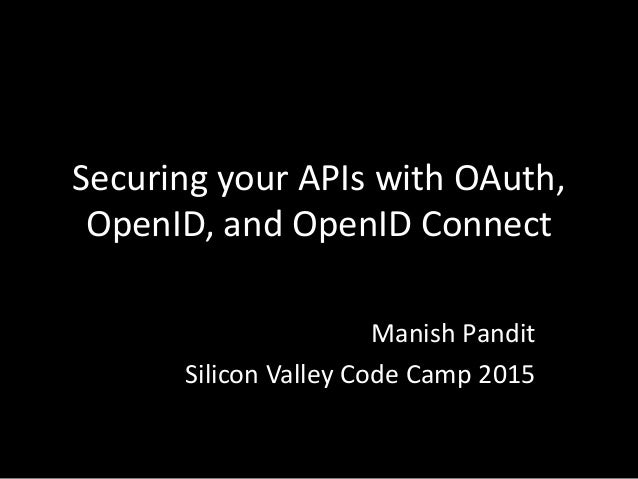 Securing your APIs with OAuth, OpenID, and OpenID Connect Manish Pandit Silicon Valley Code Camp 2015