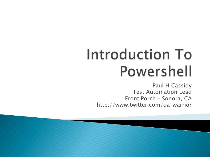 Introduction To Powershell<br />Paul H Cassidy<br />Test Automation Lead<br />Front Porch – Sonora, CA<br />http://www.twi...