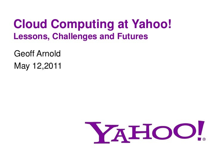 Cloud Computing at Yahoo!Lessons, Challenges and Futures<br />Geoff Arnold<br />May 12,2011<br />