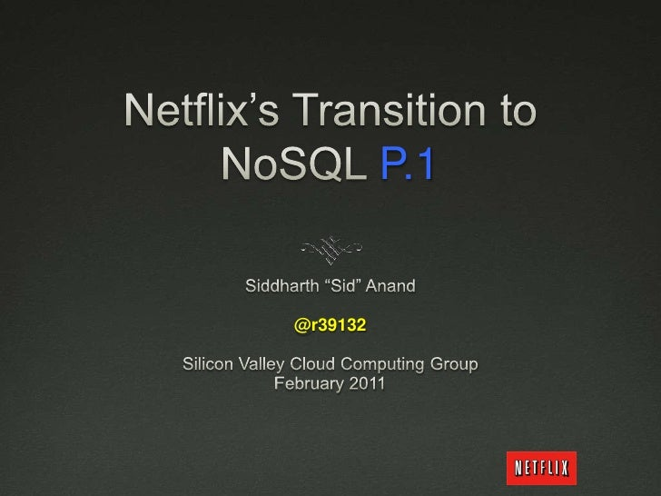 "Netflix's Transition to NoSQL P.1<br />Siddharth ""Sid"" Anand<br />@r39132<br />Silicon Valley Cloud Computing Group <br />..."