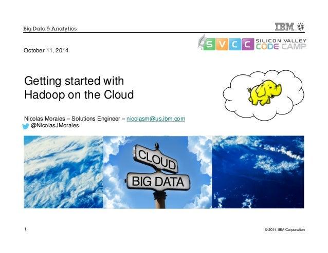 October 11, 2014  Getting started with  Hadoop on the Cloud  Nicolas Morales – Solutions Engineer – nicolasm@us.ibm.com  @...