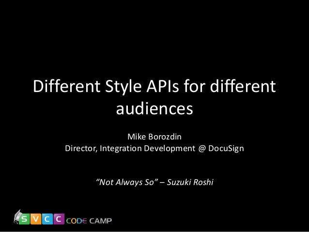 """Different Style APIs for different audiences Mike Borozdin Director, Integration Development @ DocuSign  """"Not Always So"""" –..."""