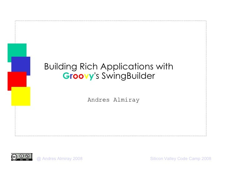Building Rich Applications with  G r oo v y 's SwingBuilder Andres Almiray