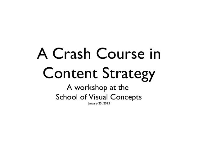 A Crash Course in Content Strategy     A workshop at the  School of Visual Concepts           January 25, 2013