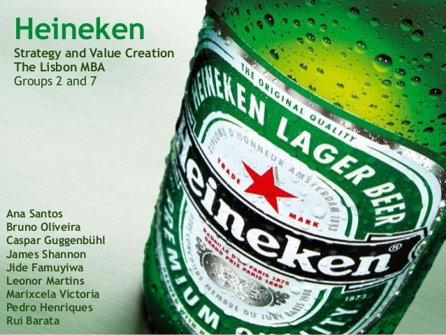 Heineken Strategy and Value Creation The Lisbon MBA Groups 2 and 7 Ana Santos Bruno Oliveira Caspar Guggenbühl James Shann...