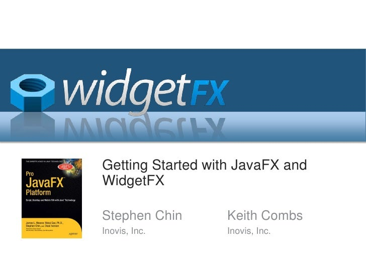 Getting Started with JavaFX and WidgetFX<br />Stephen Chin<br />Inovis, Inc.<br />Keith Combs<br />Inovis, Inc.<br />