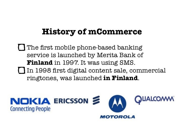 History of mCommerceThe first mobile phone-based bankingservice is launched by Merita Bank ofFinland in 1997. It was using ...
