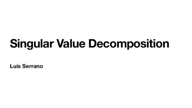 Singular Value Decomposition Luis Serrano