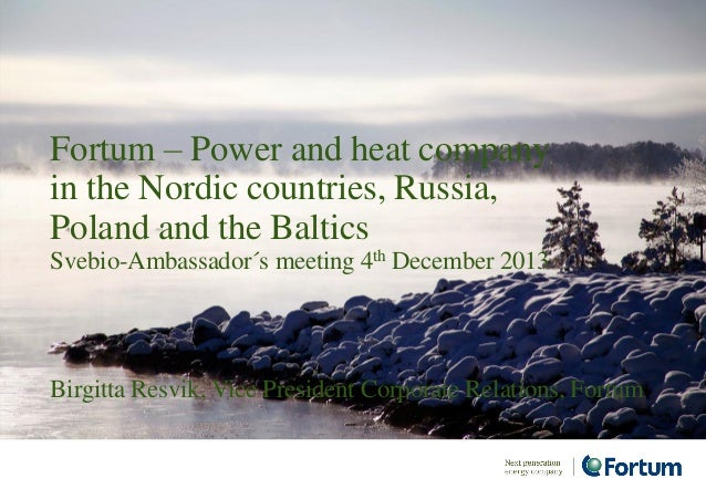Birgitta Resvik, Vice President Corporate Relations, Fortum Fortum – Power and heat company in the Nordic countries, Russi...