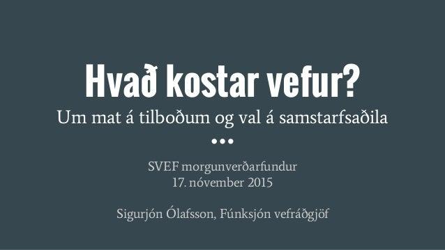 Hvað kostar vefur? Um mat á tilboðum og val á samstarfsaðila SVEF morgunverðarfundur 17. nóvember 2015 Sigurjón Ólafsson, ...