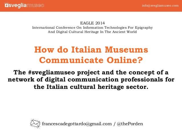 info@svegliamuseo.com  How do Italian Museums  Communicate Online?  The #svegliamuseo project and the concept of a  networ...