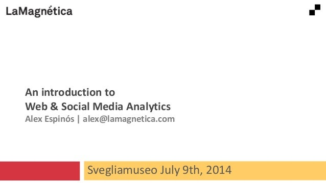 Svegliamuseo July 9th, 2014 An introduction to Web & Social Media Analytics Alex Espinós | alex@lamagnetica.com
