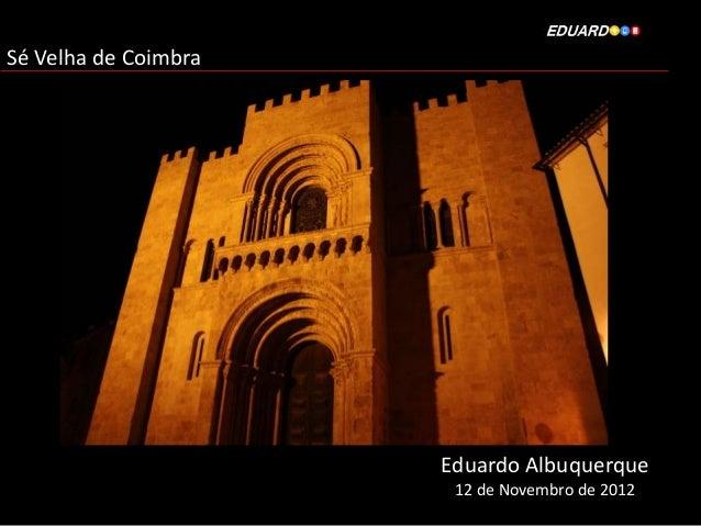 Sé Velha de Coimbra                      Eduardo Albuquerque                       12 de Novembro de 2012