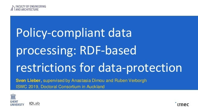 Policy-compliant data processing: RDF-based restrictions for data-protection Sven Lieber, supervised by Anastasia Dimou an...