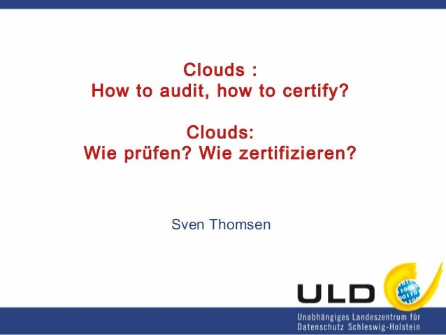 Clouds : How to audit, how to certify? Clouds: Wie prüfen? Wie zertifizieren? Sven Thomsen