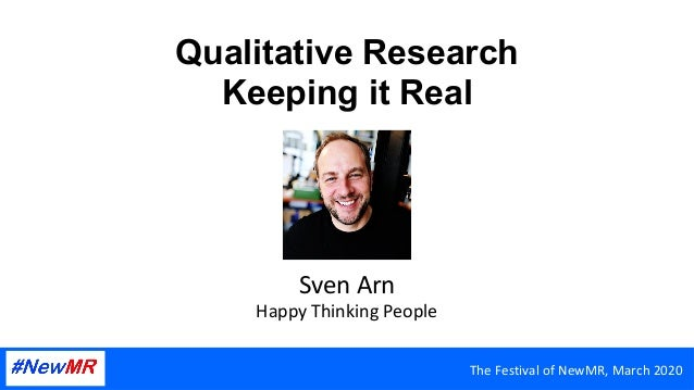 Qualitative Research Keeping it Real SvenArn HappyThinkingPeople TheFestivalofNewMR,March2020