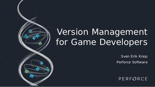 Version Management for Game Developers Sven Erik Knop Perforce Software