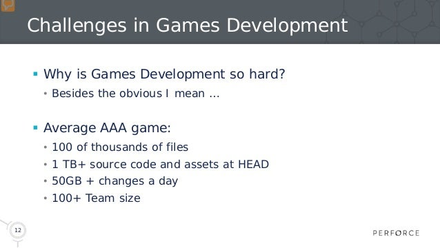 12 Challenges in Games Development  Why is Games Development so hard? • Besides the obvious I mean …  Average AAA game: ...