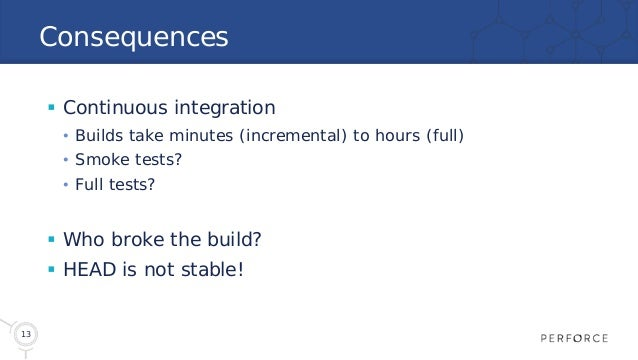 13 Consequences  Continuous integration • Builds take minutes (incremental) to hours (full) • Smoke tests? • Full tests? ...