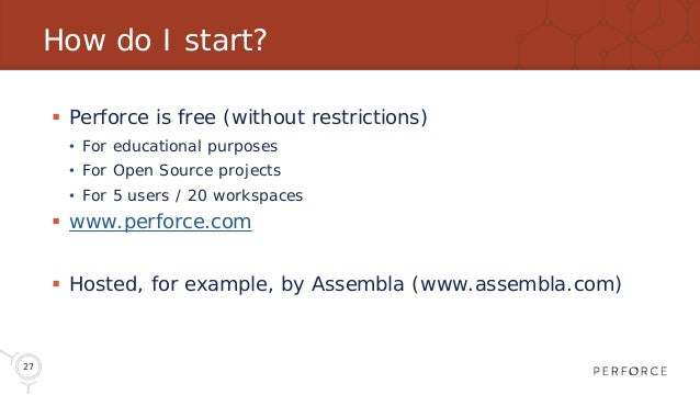 27 How do I start?  Perforce is free (without restrictions) • For educational purposes • For Open Source projects • For 5...
