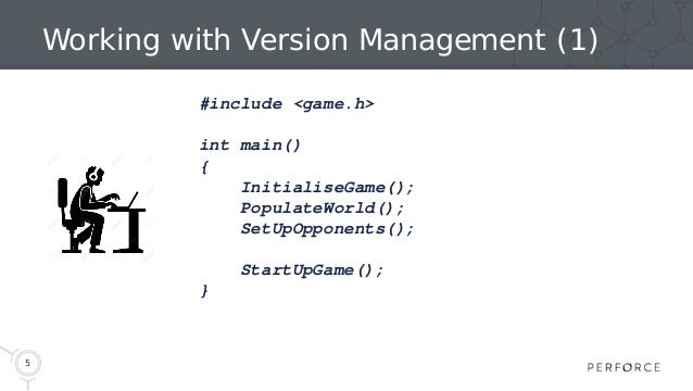 5 Working with Version Management (1) #include <game.h> int main() { InitialiseGame(); PopulateWorld(); SetUpOpponents(); ...