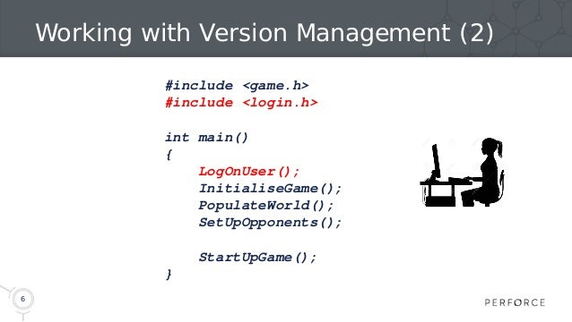 6 Working with Version Management (2) #include <game.h> #include <login.h> int main() { LogOnUser(); InitialiseGame(); Pop...
