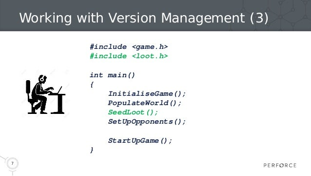 7 Working with Version Management (3) #include <game.h> #include <loot.h> int main() { InitialiseGame(); PopulateWorld(); ...
