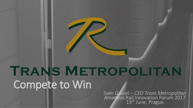 Compete to Win Sven Gossel – CEO Trans Metropolitan Amadeus Rail Innovation Forum 2017 13th June, Prague