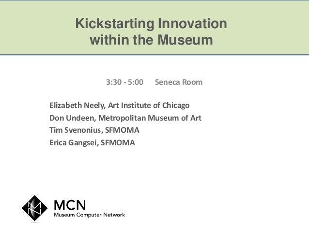 Kickstarting Innovation        within the Museum               3:30 - 5:00   Seneca RoomElizabeth Neely, Art Institute of ...