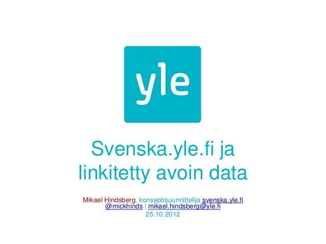 Svenska.yle.fi jalinkitetty avoin dataMikael Hindsberg, konseptisuunnittelija svenska.yle.fi       @mickhinds | mikael.hin...