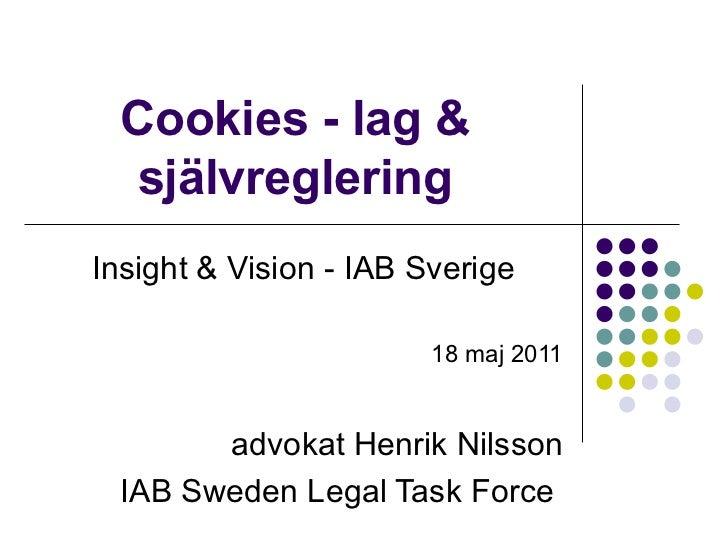 Cookies - lag & självreglering Insight & Vision - IAB Sverige 18 maj 2011 advokat Henrik Nilsson IAB Sweden Legal Task For...