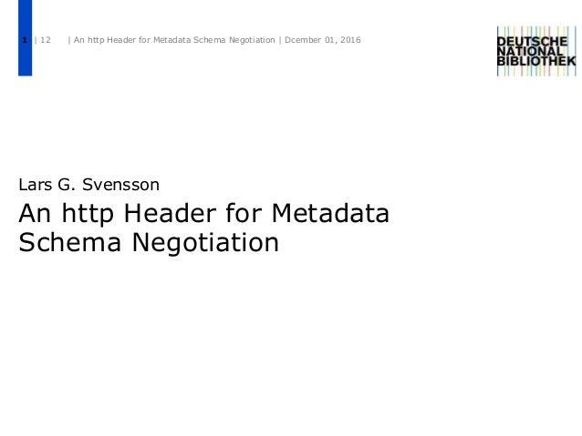 An http Header for Metadata Schema Negotiation Lars G. Svensson | 12 | An http Header for Metadata Schema Negotiation | Dc...