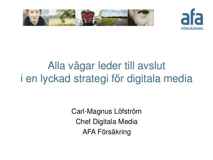 Alla vägar leder till avsluti en lyckad strategi för digitala media           Carl-Magnus Löfström            Chef Digital...