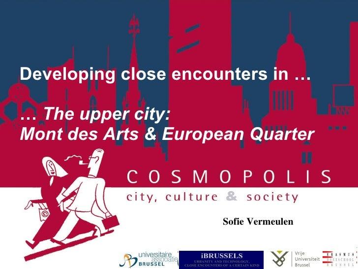 Developing close encounters in … …  The upper city:  Mont des Arts & European Quarter Sofie Vermeulen