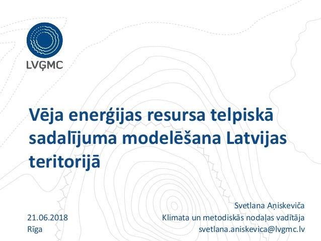 Vēja enerģijas resursa telpiskā sadalījuma modelēšana Latvijas teritorijā 21.06.2018 Rīga Svetlana Aņiskeviča Klimata un m...