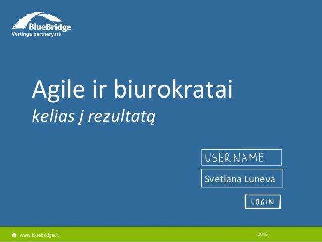 www.bluebridge.lt Agile ir biurokratai kelias į rezultatą 2015 Svetlana Luneva