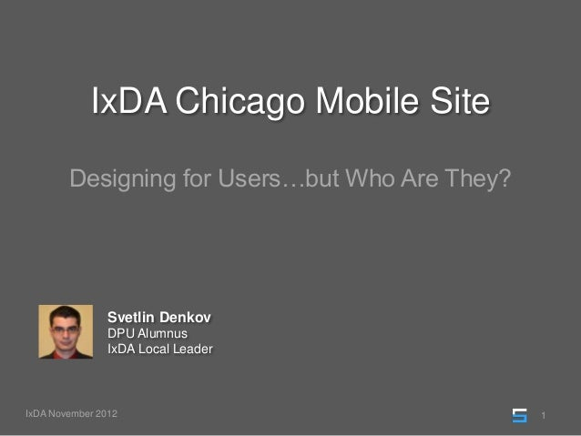 IxDA Chicago Mobile Site        Designing for Users…but Who Are They?                Svetlin Denkov                DPU Alu...
