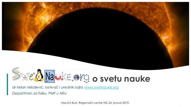 1 o svetu nauke dr Milan Milošević, osnivač i urednik sajta www.svetnauke.org Departman za fiziku, PMF u Nišu Naučni klub,...