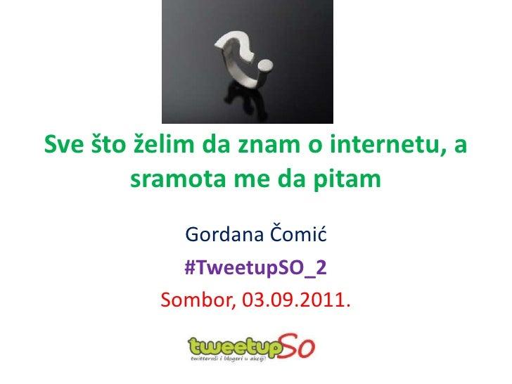 Svešto želim da znam o internetu, a sramota me da pitam<br />Gordana Čomić<br />#TweetupSO_2<br />Sombor, 03.09.2011.<br />