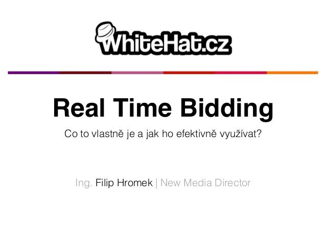Real Time Bidding  Co to vlastně je a jak ho efektivně využívat?  Ing. Filip Hromek | New Media Director